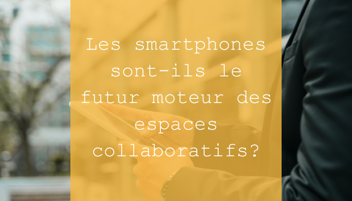 Les smartphones sont-ils le futur moteur des espaces collaboratifs ?