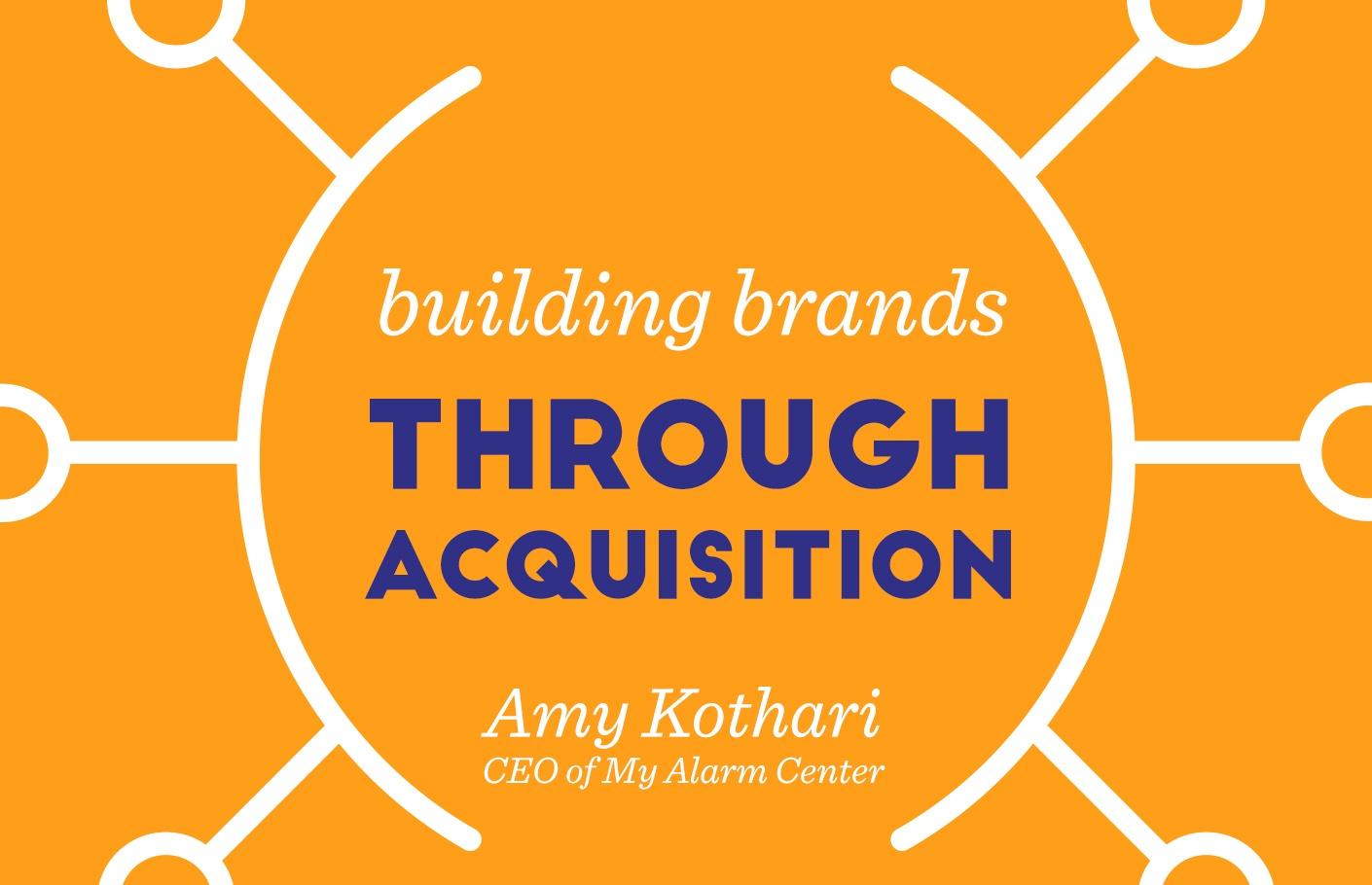 Building Brands Through Acquisition - Amy Kothari, My Alarm Center