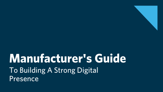 The Manufacturing Leader's Step By Step Guide To Building A Strong Digital Presence