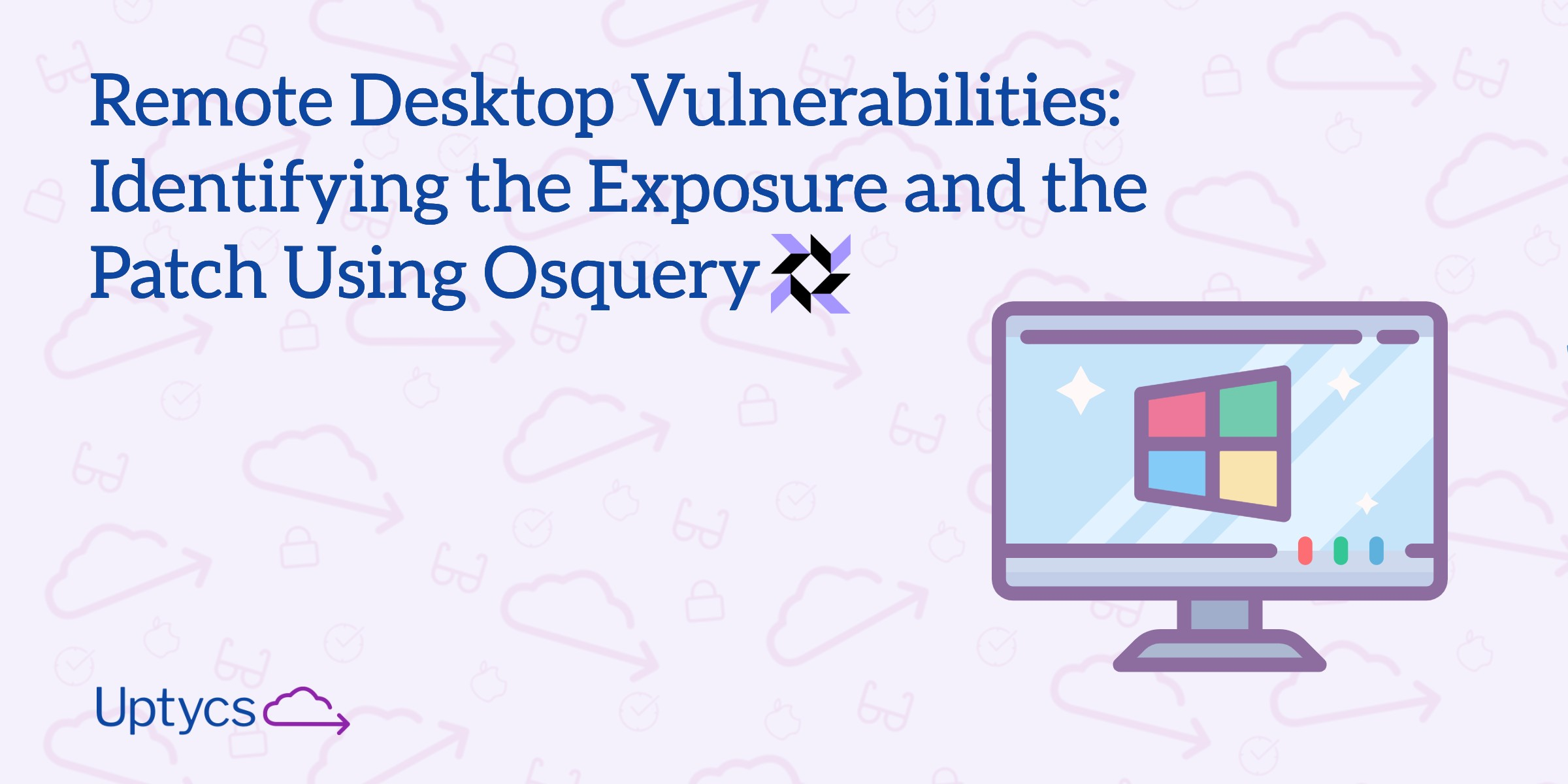 Remote Desktop Vulnerabilities: Identifying the Exposure and Patch Using Osquery