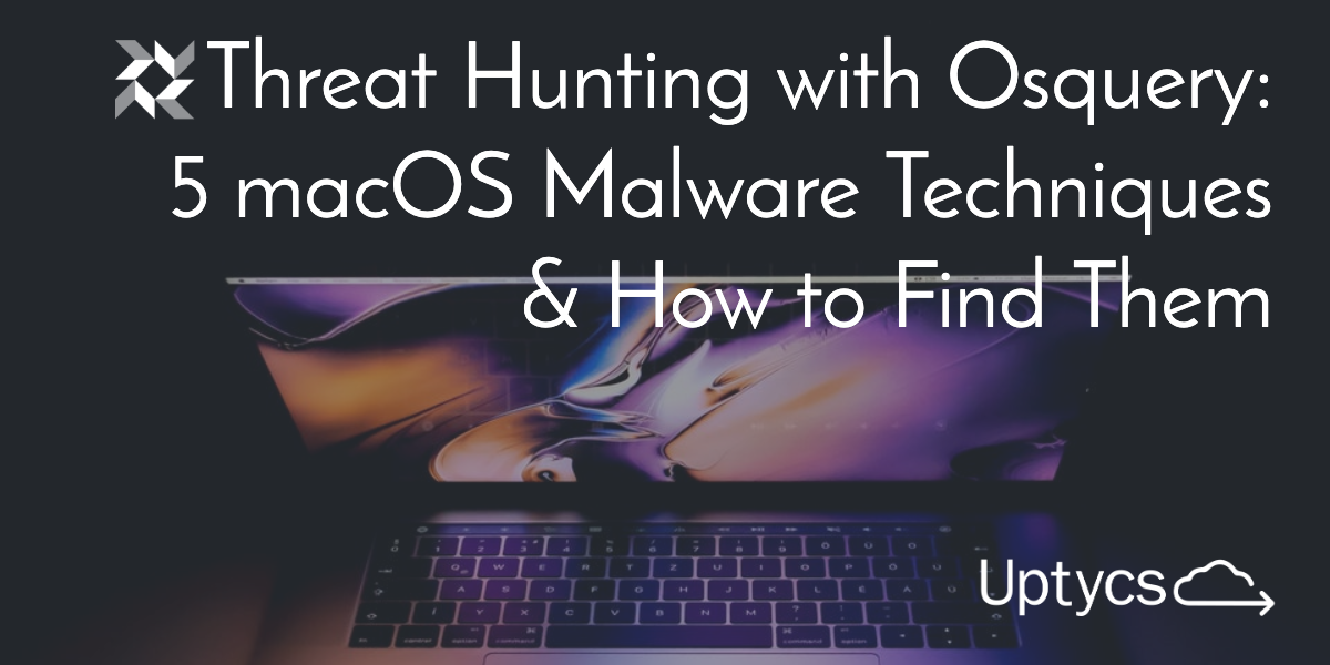 Threat Hunting with Osquery: 5 macOS Malware Techniques & How to Find Them
