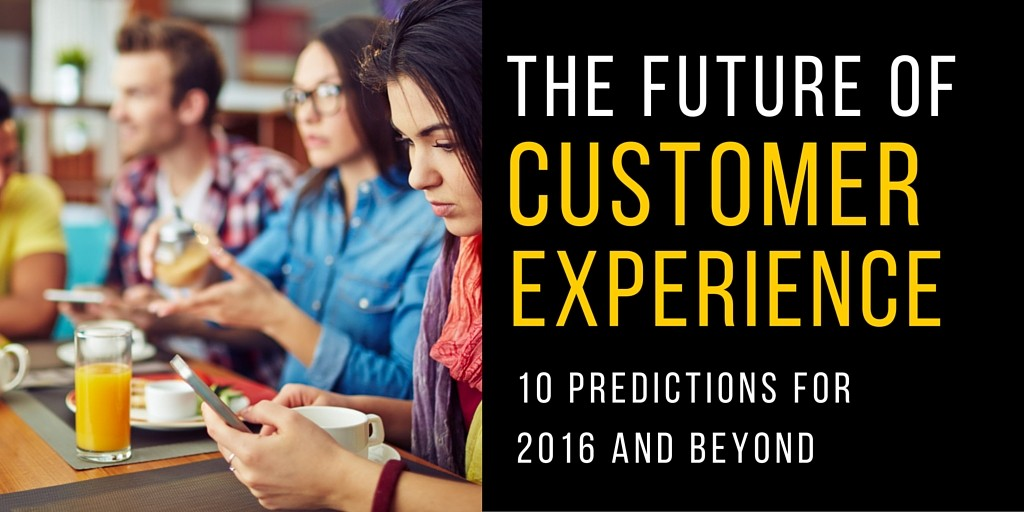 The Future of Customer Experience: 10 Predictions for 2016 and Beyond
