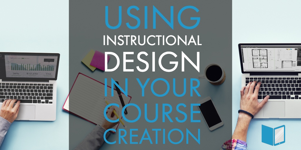 Using Instructional Design In Your Course Creation