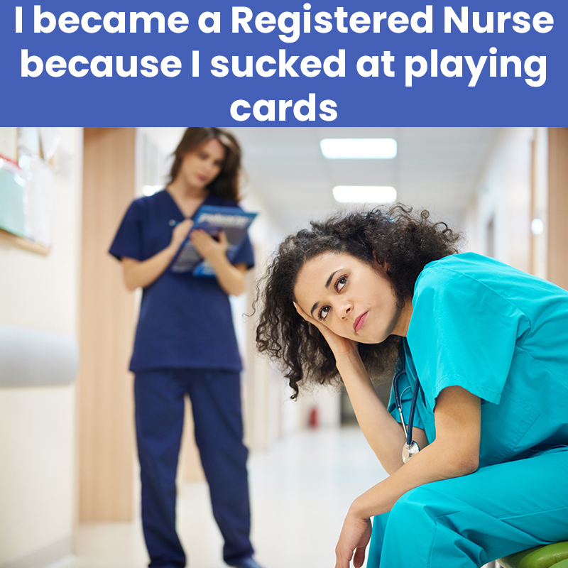 I became a Registered Nurse because I sucked at playing cards