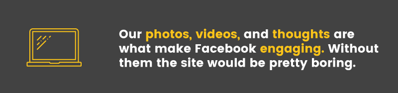 Facebook's crowdsourced content is what makes the site interesting. Without our photos, videos and thoughts the site would be very boring.