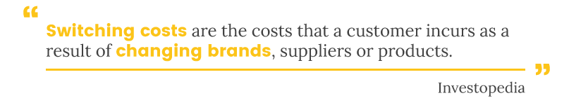Switching costs are the costs a customer incurs as a result of changing brands, suppliers or products