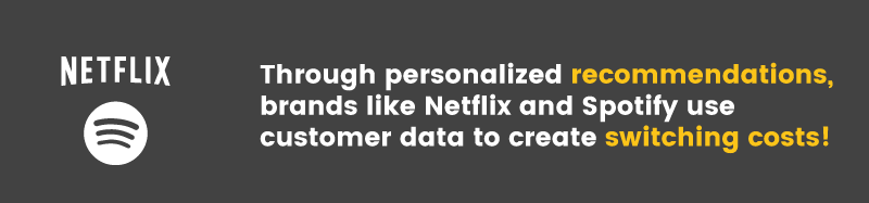 Netflix and Spotify are two great examples of using personalization as a switching cost
