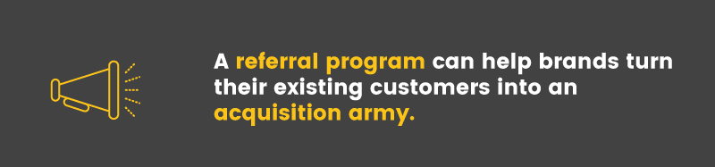 A referral program can drastically reduce a brand's acquisition costs