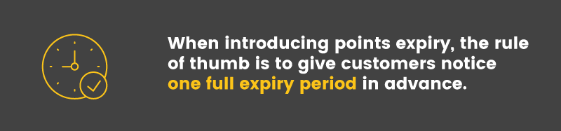 When introducing points expiry, the rule of thumb is to give customers a full expiry period of notice