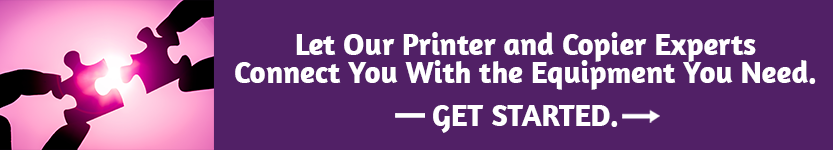 Let our Printer and Copier Experts connect you with the equipment you need. Click here to get started.