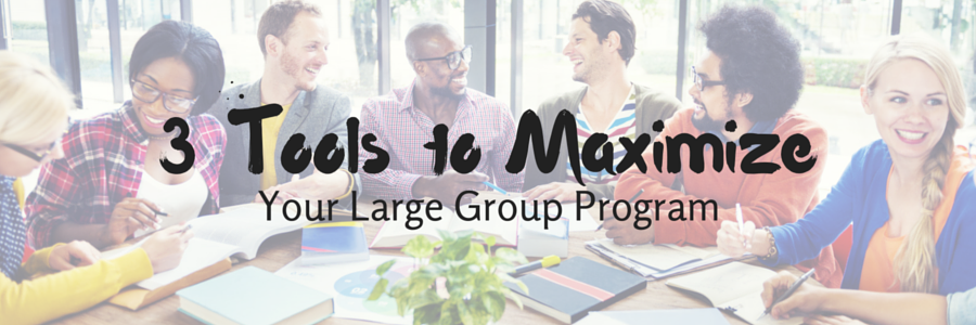 3 Tools to Maximize Your Large Group Program