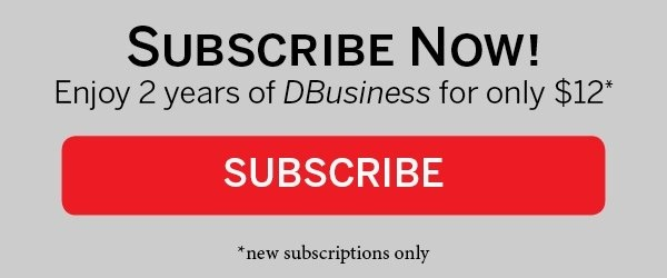 Subscribe Now! Enoy 2 years of DBusiness for only $12*