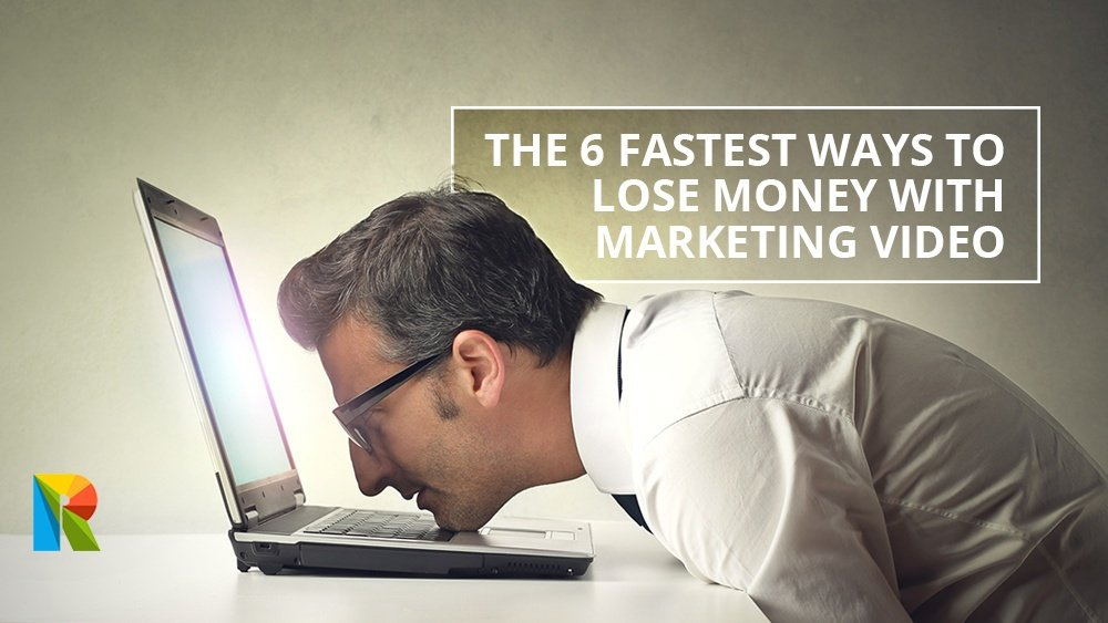 The 6 fastest ways to lose money with marketing video