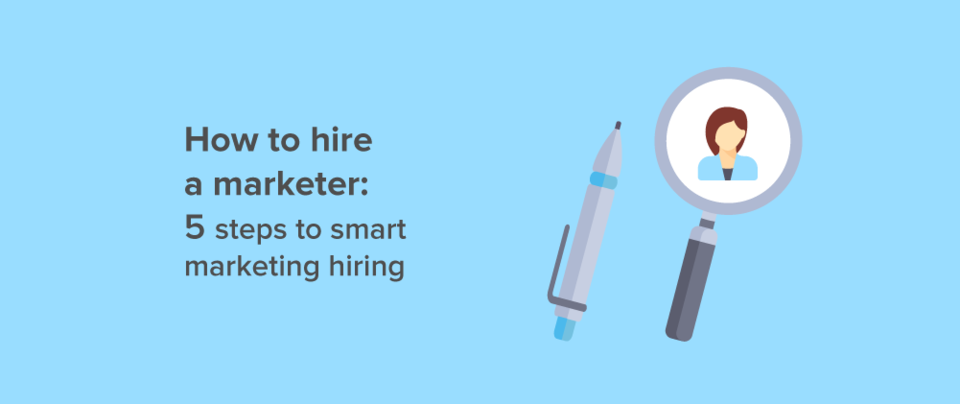 How to hire a marketer: 5 steps to smart marketing hiring