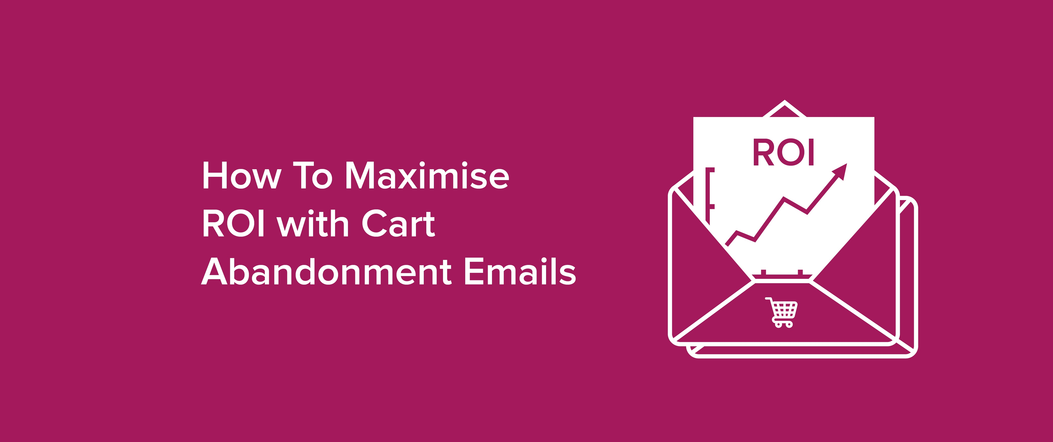 How to Maximise ROI with Cart Abandonment Emails