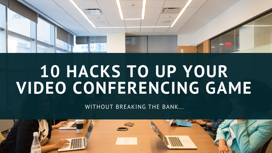 10 Hacks to Up Your Video Conferencing Game (Without
