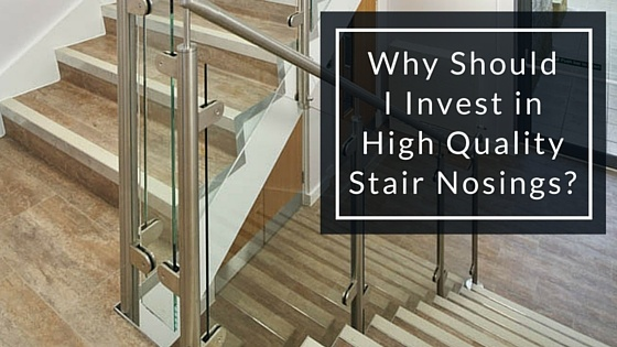 Why Should I Invest In High Quality Stair Nosings