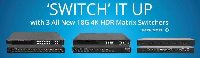 Switch It Up with 3 All New 18G 4K HDR Matrix Switchers