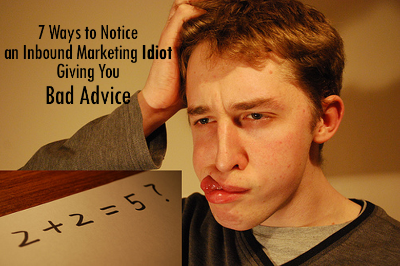 7_Ways_to_Notice_an_Inbound_Marketing_Idiot_Giving_You_Bad_Advice