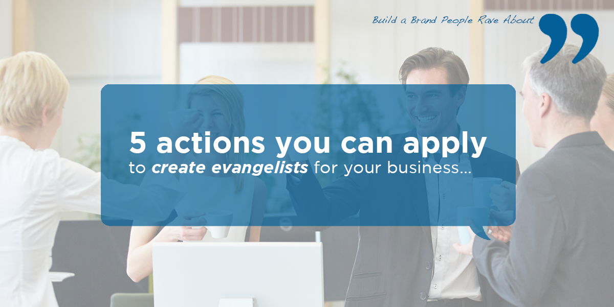 5 actions you can apply to create evangelists for your business