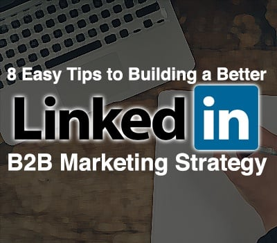 8 Easy Tips To Building A Better Linkedin B2b Marketing Strategy
