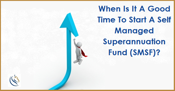 When_Is_It_A_Good_Time_To_Start_A_Self_Managed_Superannuation_Fund_SMSF
