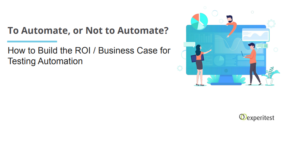 To Automate or Not to Automate? How to Build the ROI / Business Case for Testing Automation