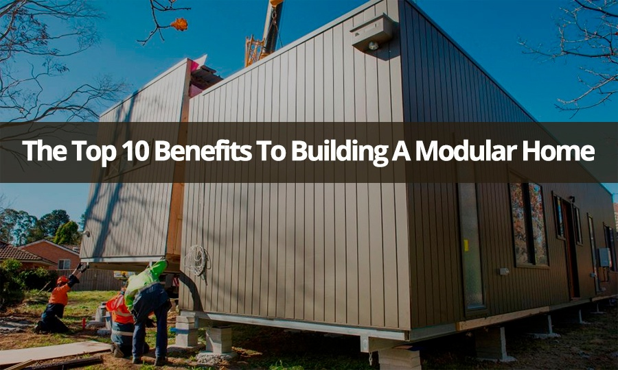 The Top 10 Benefits To Building A Modular Home