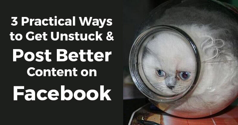3_Practical_Ways_to_Get_Unstuck__Post_Better_Content_on_Facebook
