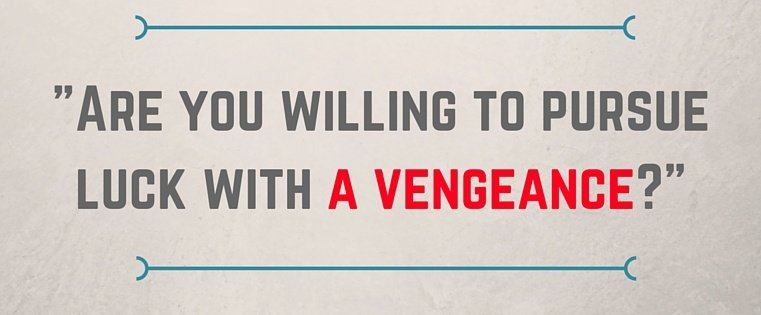 Are_you_willing_to_pursue_luck_with_a_vengeance-.jpg