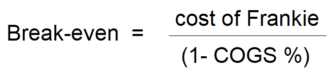 Breakeven of Frankie = cost divided by (1 minus COGS %)