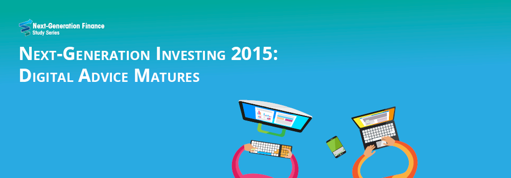 New Study: Next-Generation Investing 2015: Digital Advice Matures