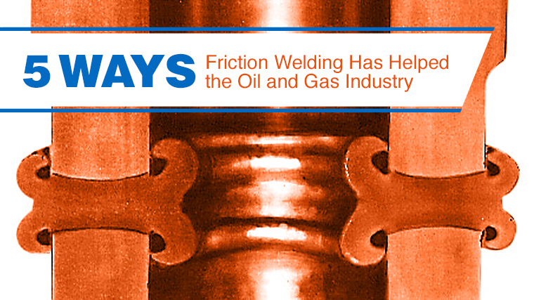 5 Ways Friction Welding Has Helped the Oil & Gas Industry