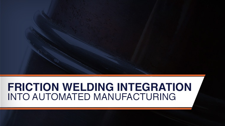 Friction Welding Integration in Automated Manufacturing Process