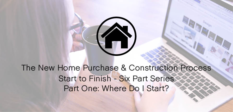 THE NEW HOME PURCHASE AND CONSTRUCTION PROCESS PART one: where do i start