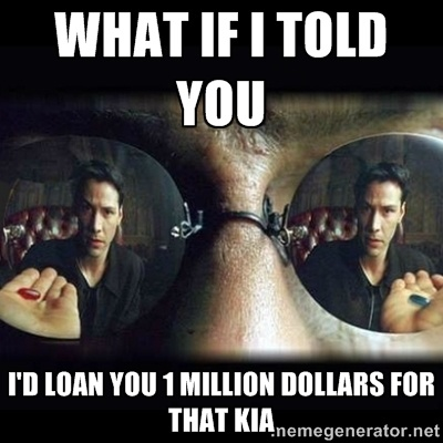What if I told you I'd loan you 1 million dollars for that kia