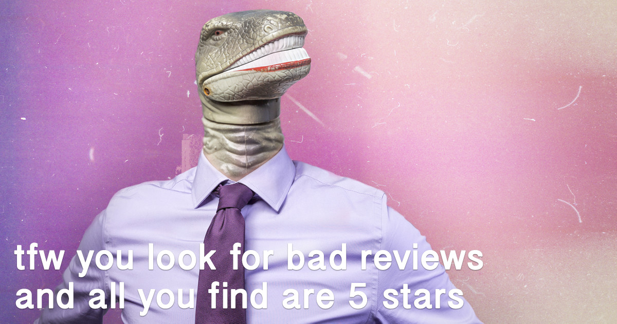 tfw you look for bad reviews and all you find are 5 stars
