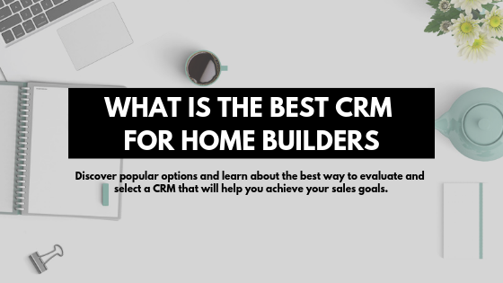 What is the Best CRM for Home Builders?
