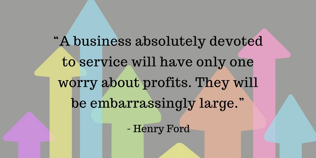 """""""A business absolutely devoted to service will have only one worry about profits. They will be embarrassingly large."""".jpg"""