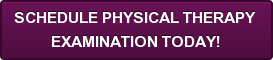 SCHEDULE PHYSICAL THERAPY  EXAMINATION TODAY!