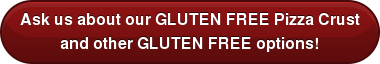 Ask us about our GLUTEN FREE Pizza Crust and other GLUTEN FREE options!