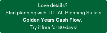 Love details?    Start planning with TOTAL Planning Suite's   Golden Years Cash Flow.    Try it free for 30-days!