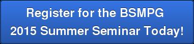 Register for the BSMPG 2015Summer Seminar Today!