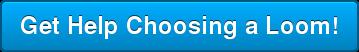 Get Help Choosing a Loom!