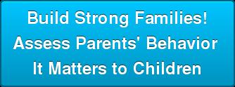 Build Strong Families! Assess Parents' Behavior It Matters to Children