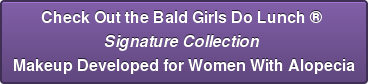 Check Out the Bald Girls Do Lunch ®  Signature Collection  Makeup Developed for Women With Alopecia