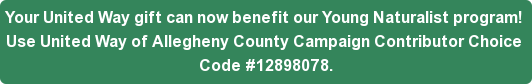Your United Way gift can now benefit ourYoung Naturalist program!  Use United Way of Allegheny County Campaign Contributor Choice  Code #12898078.