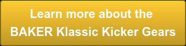 Learn more about the  BAKER Klassic Kicker Gears