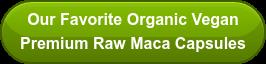 Our Favorite Organic Vegan  Premium Raw Maca Capsules